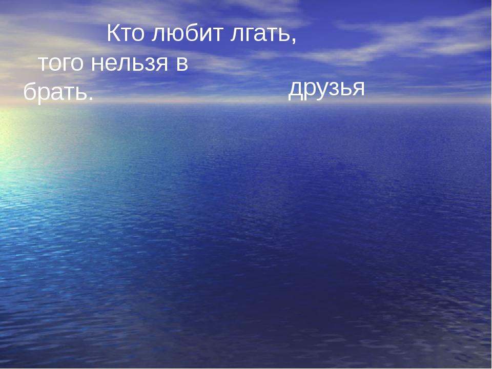 Кто любит лгать, того нельзя в брать. друзья