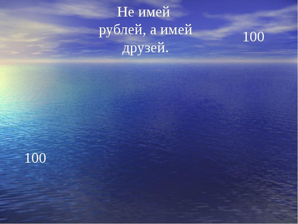 Не имей рублей, а имей друзей. 100 100