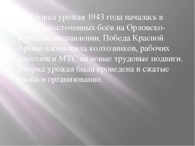 Уборка урожая 1943 года началась в разгар ожесточенных боёв на Орловско-Курс...