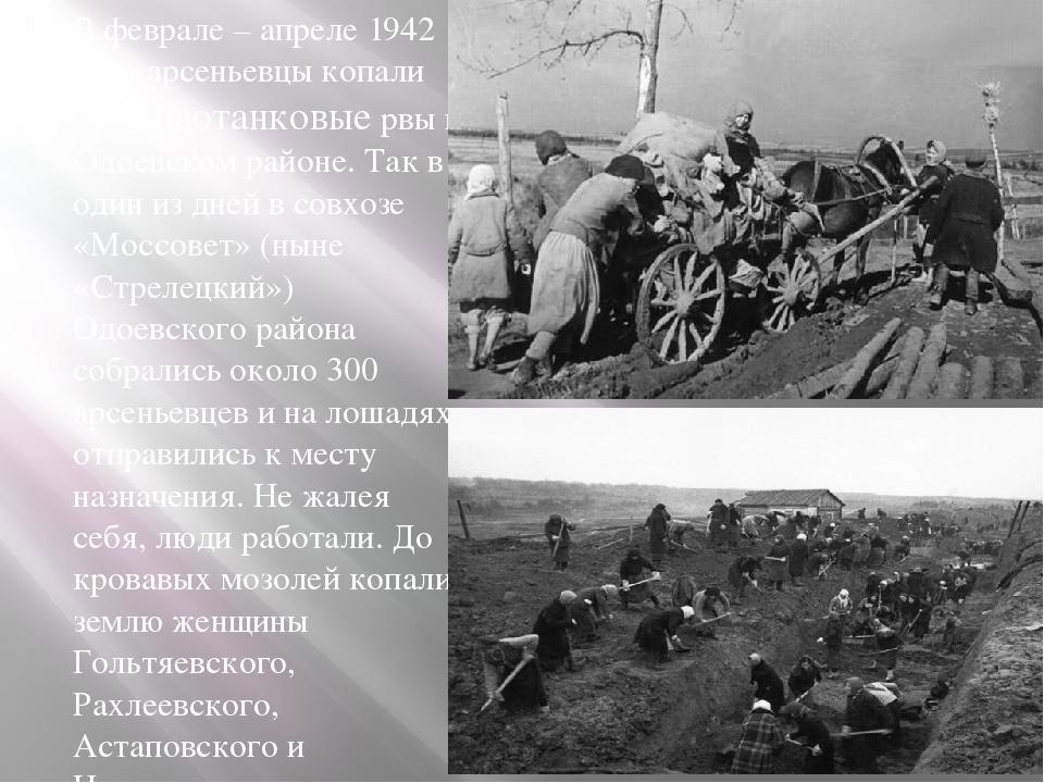 В феврале – апреле 1942 года арсеньевцы копали противотанковые рвы в Одоевск...