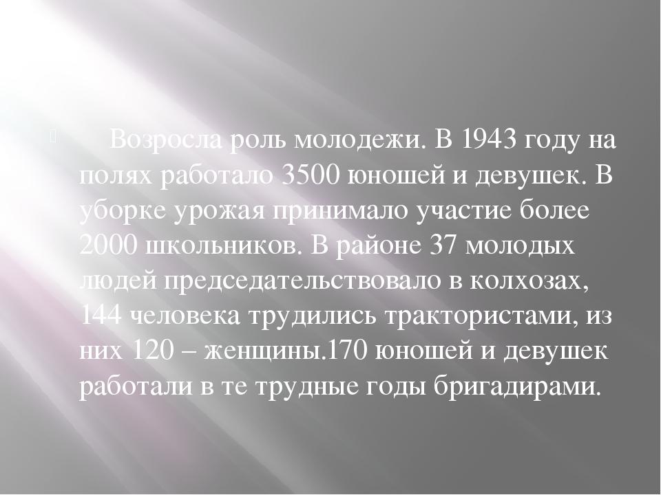Возросла роль молодежи. В 1943 году на полях работало 3500 юношей и девушек....