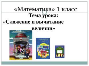 «Математика» 1 класс Тема урока: «Сложение и вычитание величин»