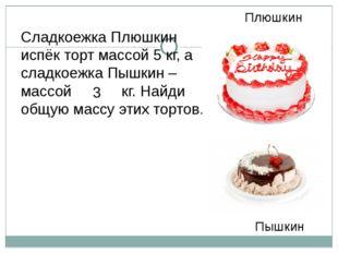 Плюшкин Пышкин Сладкоежка Плюшкин испёк торт массой 5 кг, а сладкоежка Пышкин
