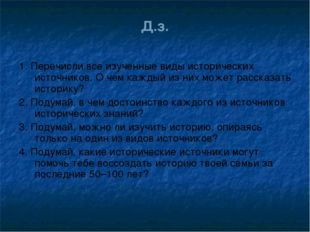 Д.з. 1. Перечисли все изученные виды исторических источников. О чем каждый из