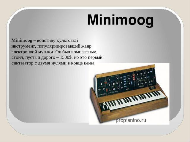 Minimoog Minimoog– воистину культовый инструмент, популяризировавший жанр э...