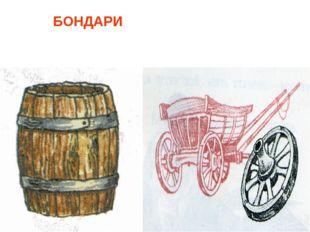 БОНДАРИ - мастера, которые изготавливали бочки, кадки, ведра, колёса.