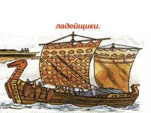 Для изготовления ладьи брали дуб, делали ладьи специальные мастера – ладейщики.