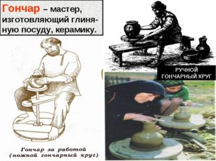 РУЧНОЙ ГОНЧАРНЫЙ КРУГ Гончар – мастер, изготовляющий глиня-ную посуду, керами