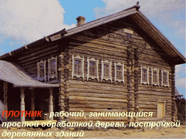 ПЛОТНИК - рабочий, занимающийся простой обработкой дерева, постройкой деревян...