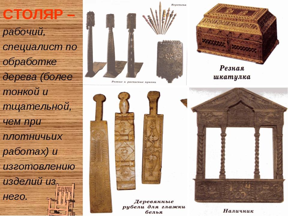 СТОЛЯР –рабочий, специалист по обработке дерева (более тонкой и тщательной, ч...