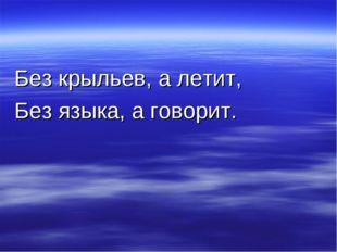 Без крыльев, а летит, Без языка, а говорит.