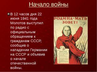 Начало войны В 12 часов дня 22 июня 1941 года Молотов выступил по радио с офи