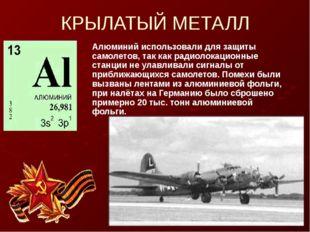 КРЫЛАТЫЙ МЕТАЛЛ Алюминий использовали для защиты самолетов, так как радиолока