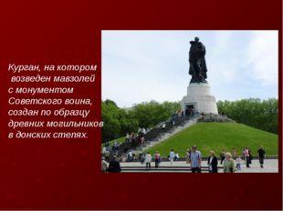 Курган, на котором возведен мавзолей с монументом Советского воина, создан по