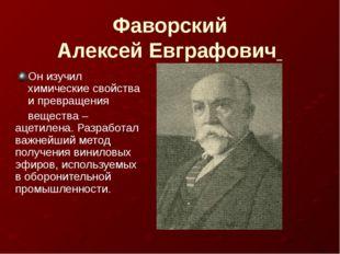 Фаворский Алексей Евграфович Он изучил химические свойства и превращения веще