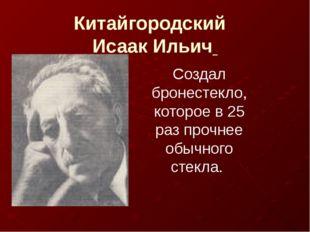 Китайгородский Исаак Ильич Создал бронестекло, которое в 25 раз прочнее обычн
