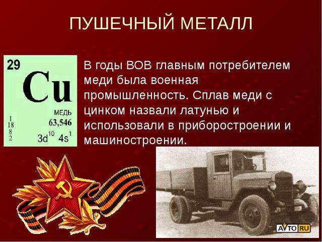 ПУШЕЧНЫЙ МЕТАЛЛ В годы ВОВ главным потребителем меди была военная промышленно...