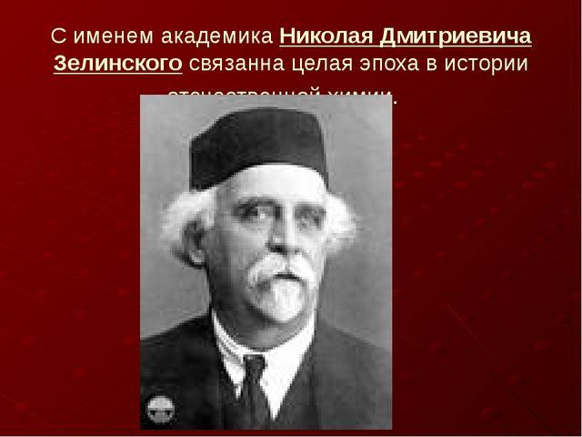 С именем академика Николая Дмитриевича Зелинского связанна целая эпоха в исто...