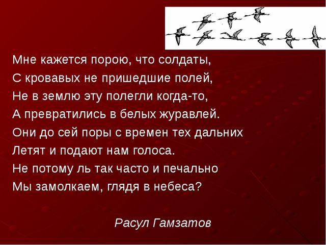 Мне кажется порою, что солдаты, С кровавых не пришедшие полей, Не в землю эту...