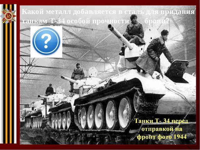 Какой металл добавляется в сталь для придания танкам Т-34 особой прочности бр...
