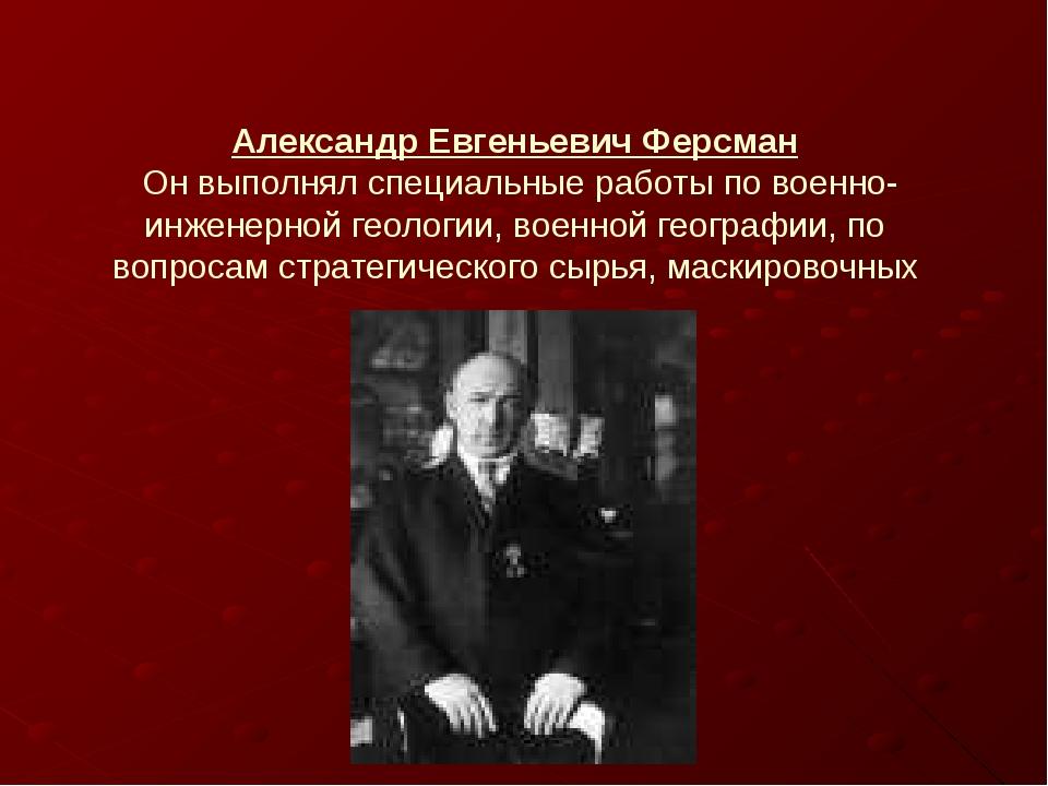 Александр Евгеньевич Ферсман Он выполнял специальные работы по военно-инженер...