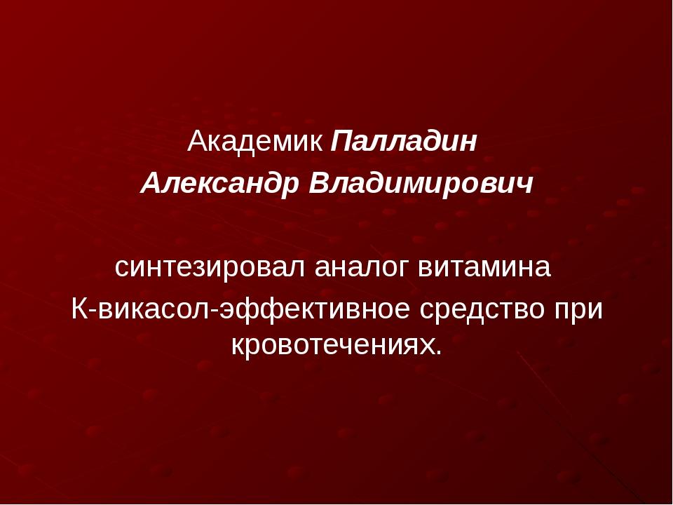 Академик Палладин Александр Владимирович синтезировал аналог витамина К-викас...