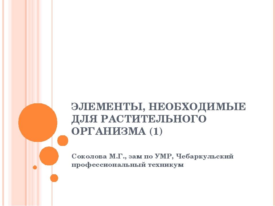 ЭЛЕМЕНТЫ, НЕОБХОДИМЫЕ ДЛЯ РАСТИТЕЛЬНОГО ОРГАНИЗМА (1) Соколова М.Г., зам по У...