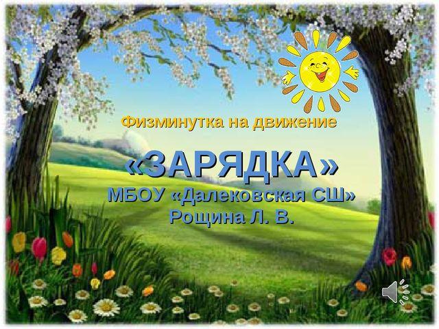 Физминутка на движение «ЗАРЯДКА» МБОУ «Далековская СШ» Рощина Л. В.