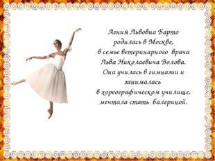 Агния Львовна Барто родилась в Москве, в семье ветеринарного врача Льва Никол