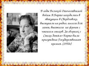 В годы Великой Отечественной войны А.Барто находилась в эвакуации в Свердловс