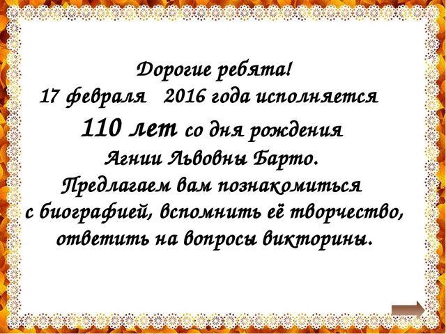 Дорогие ребята! 17 февраля 2016 года исполняется 110 лет со дня рождения Агни...