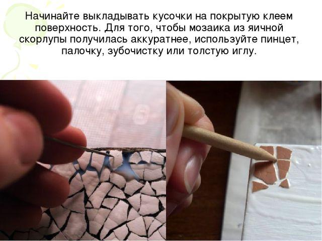 Начинайте выкладывать кусочки на покрытую клеем поверхность. Для того, чтобы...