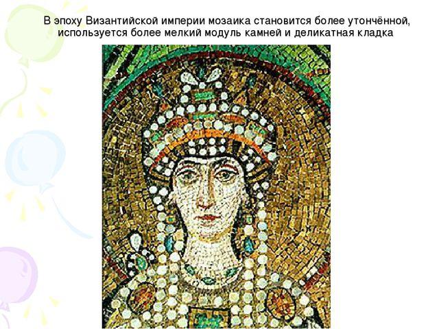 В эпоху Византийской империи мозаика становится более утончённой, используетс...