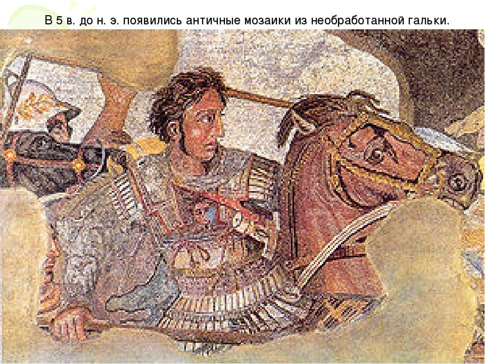 В 5 в. до н.э. появились античные мозаики из необработанной гальки.