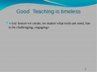 Good Teaching is timeless «Any lesson we create, no matter what tools are use
