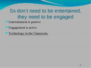 Ss don't need to be entertained, they need to be engaged Entertainment is pas