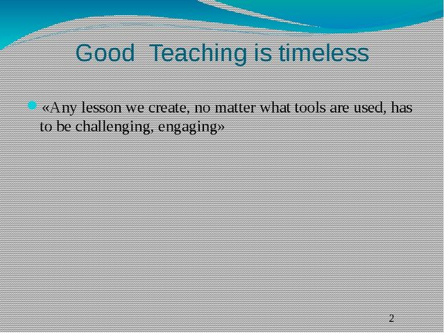 Good Teaching is timeless «Any lesson we create, no matter what tools are use...
