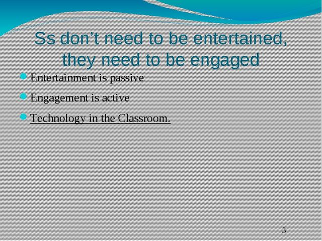 Ss don't need to be entertained, they need to be engaged Entertainment is pas...