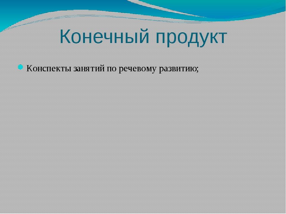 Конечный продукт Конспекты занятий по речевому развитию;