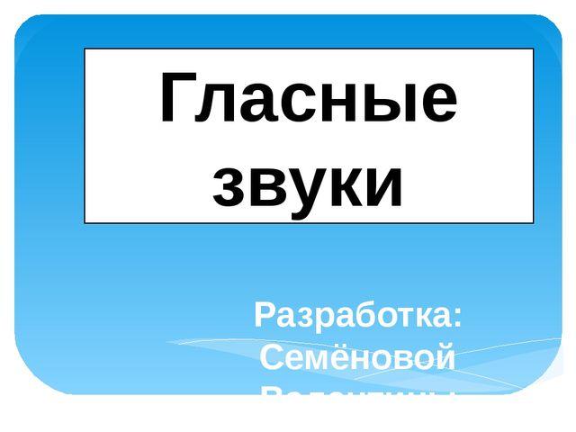 Разработка: Семёновой Валентины Вадимовны, учителя начальных классов Гласные...