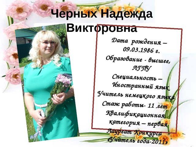 Черных Надежда Викторовна Дата рождения – 09.03.1986 г. Образование - высшее,...