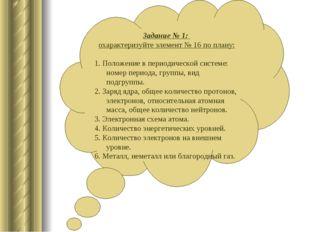 Задание № 1: охарактеризуйте элемент № 16 по плану: 1. Положение в периодичес