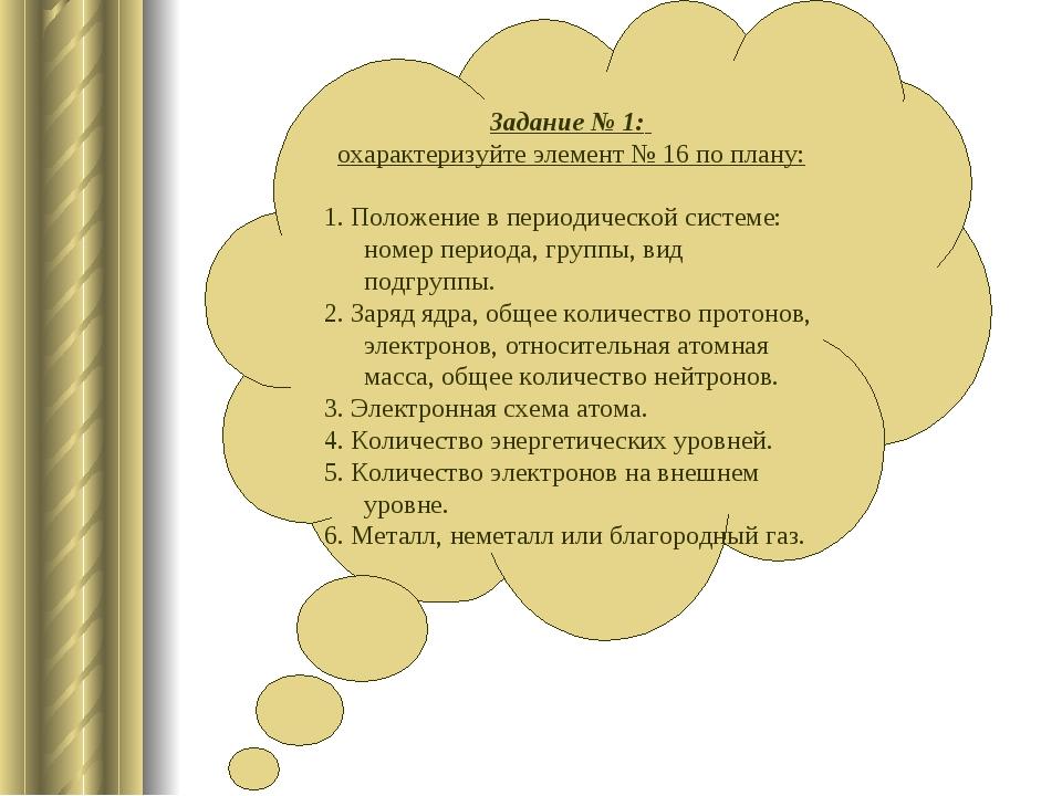 Задание № 1: охарактеризуйте элемент № 16 по плану: 1. Положение в периодичес...