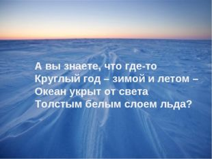 А вы знаете, что где-то Круглый год – зимой и летом – Океан укрыт от света То