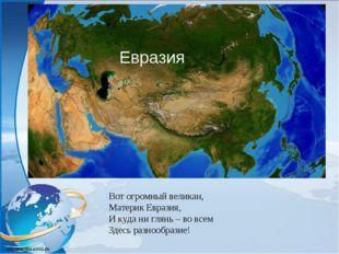 Вот огромный великан, Материк Евразия, И куда ни глянь – во всем Здесь разноо