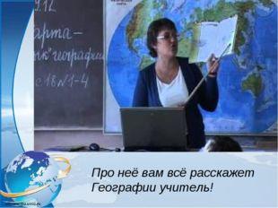 Про неё вам всё расскажет Географии учитель!