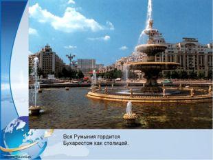 Вся Румыния гордится Бухарестом как столицей.