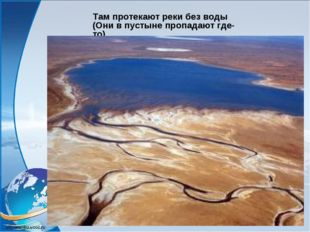 Там протекают реки без воды (Они в пустыне пропадают где-то).