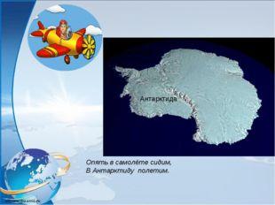 Опять в самолёте сидим, В Антарктиду полетим. Антарктида Антарктида