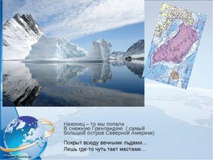 Наконец – то мы попали В снежную Гренландию ( самый большой остров Северной А